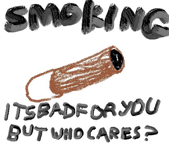 Smoking.Its bad but who cares?