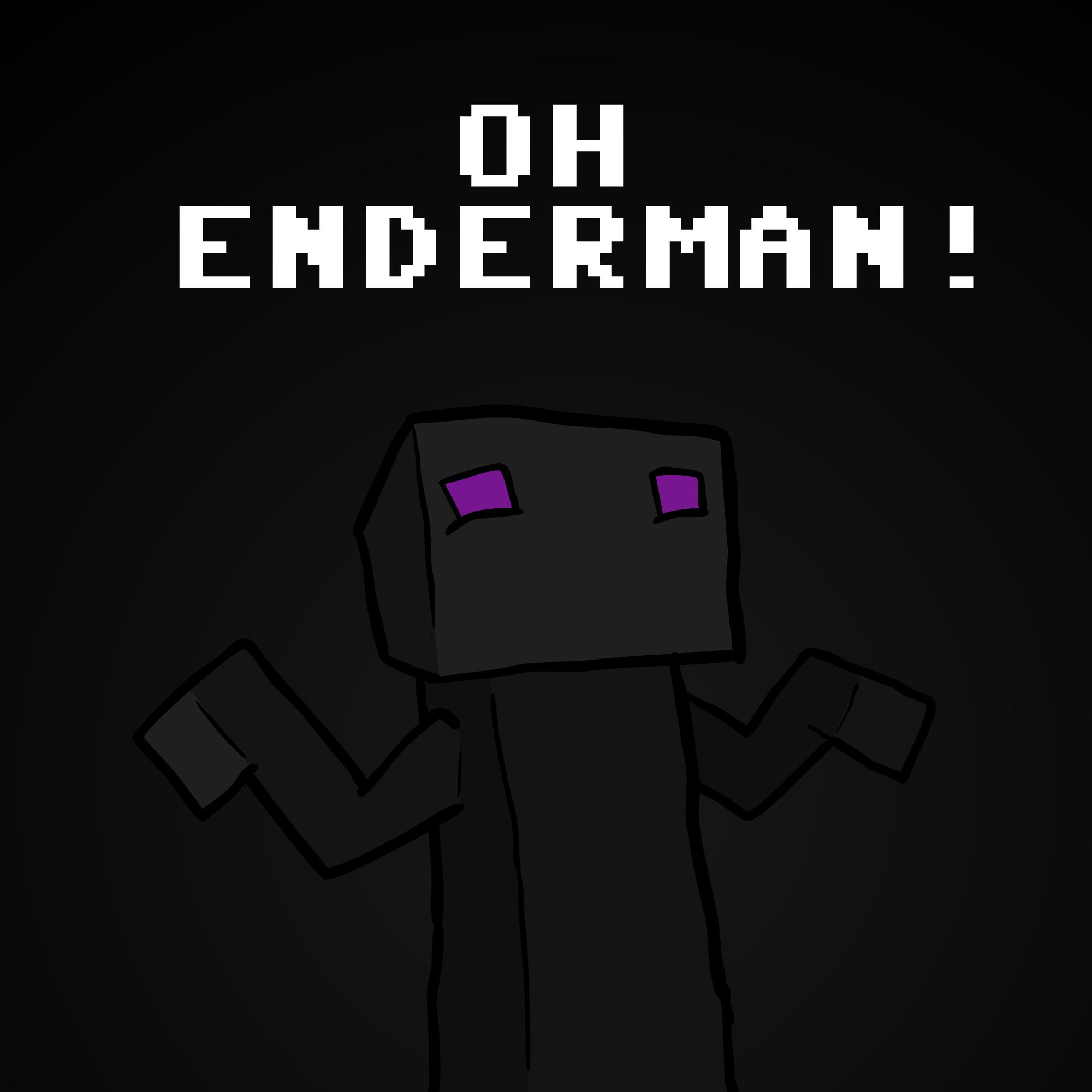 OH ENDERMAN!