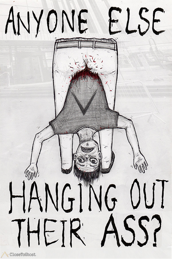 Hanging out your ass.