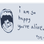 i am so happy you're alive by BlackmarketKraig