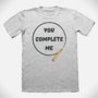 You Complete Me T-Shirt Design by Battlebear1997
