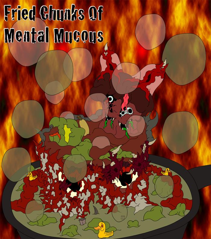 Fried Chunks of Mental Mucous