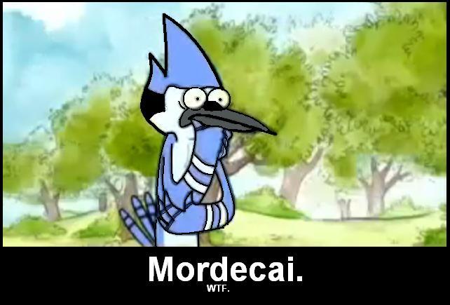 Mordecai goes WTF