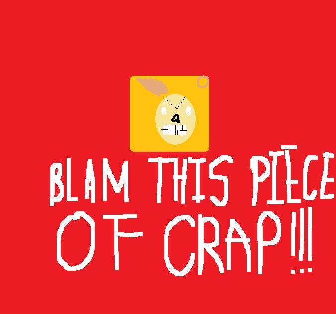 Blam This Piece Of Crap!