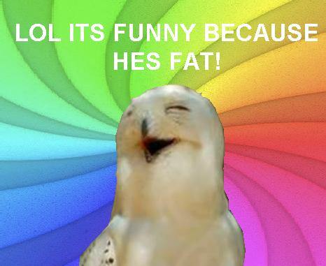 Its funny because hes fat