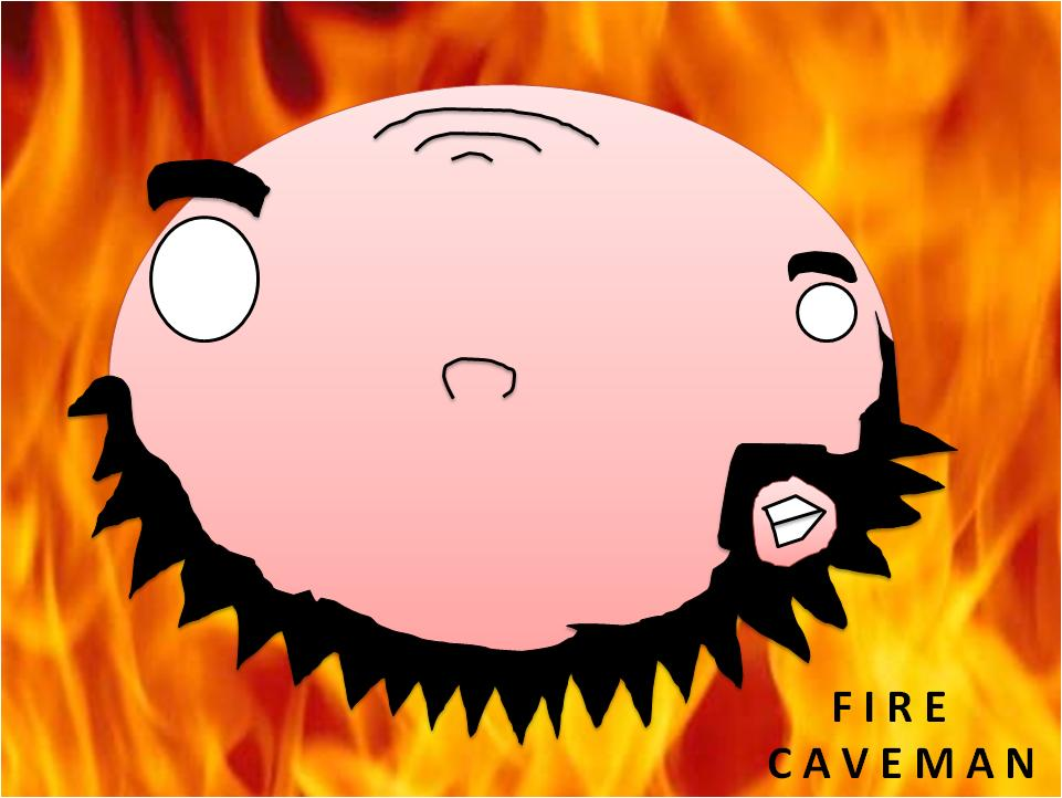CAVEMAN LIKE FIRE!!!