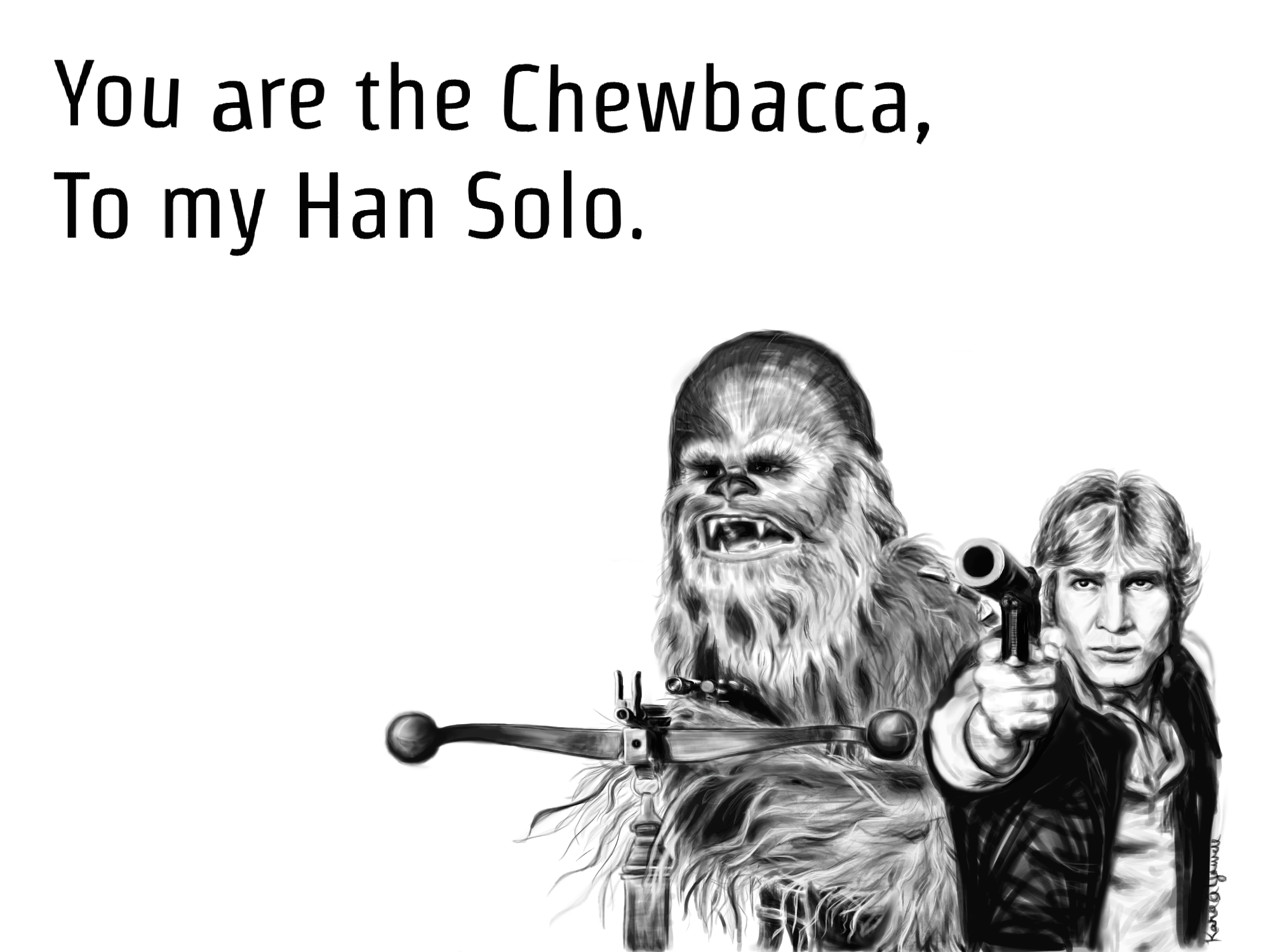 You're the Chewbacca to my Han Solo