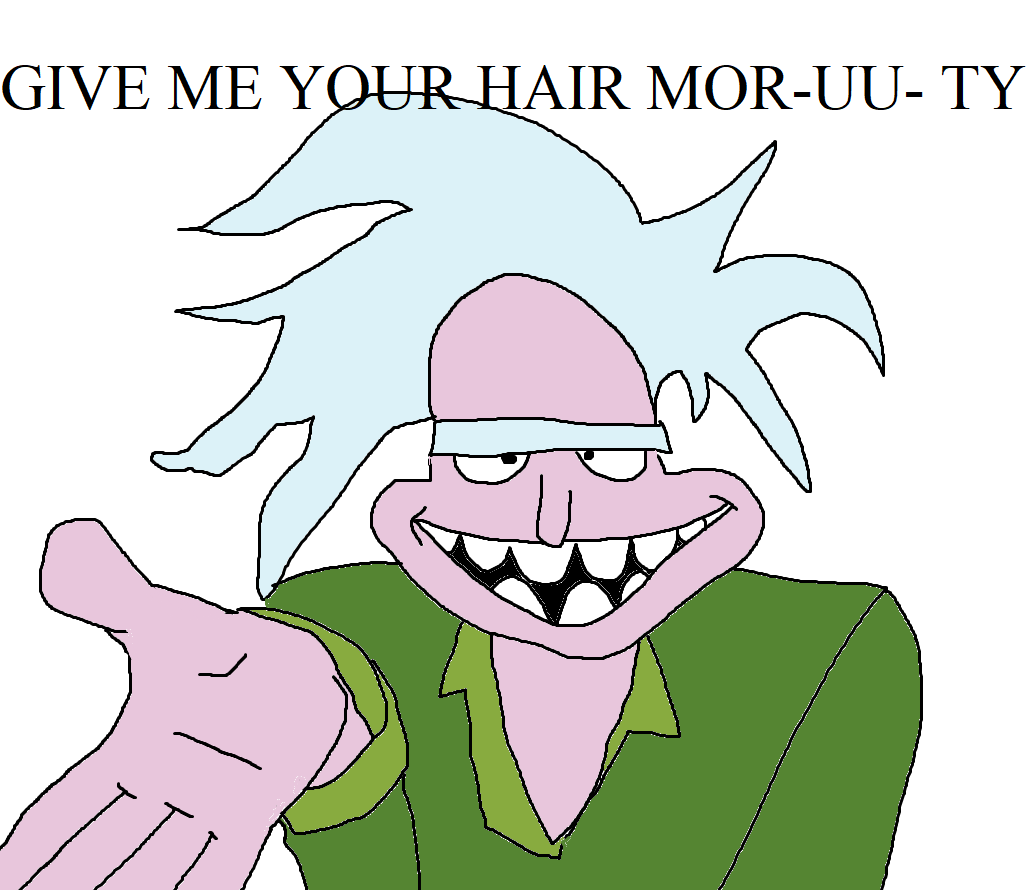 GIVE ME YOUR HAAIIRR MORTY
