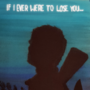 If I ever were to lose you...