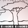 BE A MADNESS