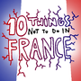 10 Things Not To Do In France