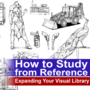 "Expanding Your Visual Library ""How to Study from Reference"""